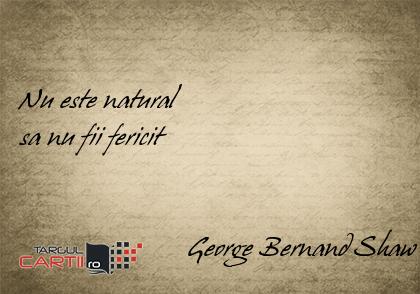 Nu este natural  sa nu fii fericit                           George Bernand Shaw