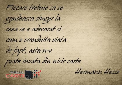 Fiecare trebuie sa se  gandeasca singur la  ceea ce e adevarat si  cum e oranduita viata  de fapt, asta n-o  poate invata din nicio carte                                   Hermann Hesse