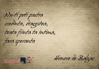 Nu-ti poti pastra  credinta, dragostea,  toata fiinta ta intima,  fara speranta                                Honore de Balzac