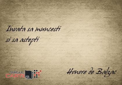 Invata sa muncesti  si sa astepti                                 Honore de Balzac