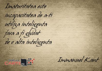 Imaturitatea este  incapacitatea de a-ti  utiliza inteligenta  fara a fi ghidat  de o alta inteligenta                                 Immanuel Kant