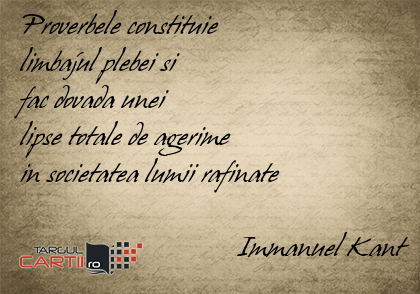 Proverbele constituie  limbajul plebei si  fac dovada unei  lipse totale de agerime  in societatea lumii rafinate                                 Immanuel Kant