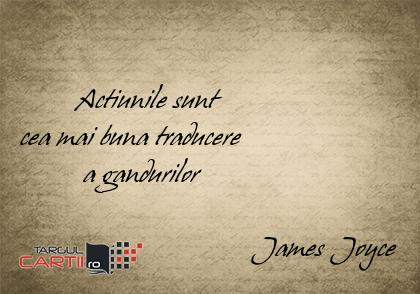 Actiunile sunt  cea mai buna traducere           a gandurilor                                   James Joyce