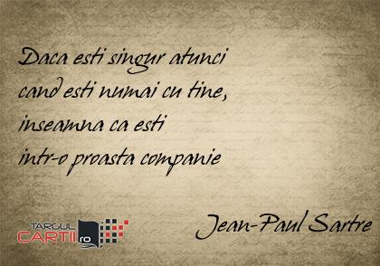 Daca esti singur atunci  cand esti numai cu tine,  inseamna ca esti  intr-o proasta companie                              Jean-Paul Sartre