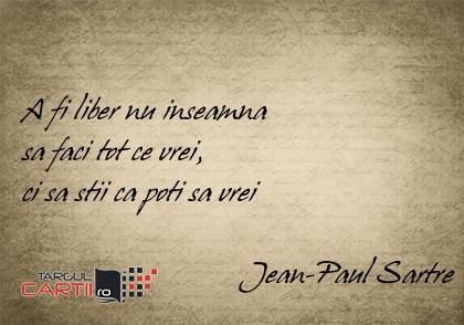 A fi liber nu inseamna  sa faci tot ce vrei,  ci sa stii ca poti sa vrei                              Jean-Paul Sartre