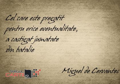 Cel care este pregatit  pentru orice eventualitate,  a castigat jumatate  din batalie                              Miguel de Cervantes