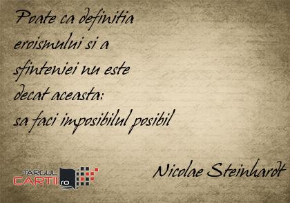 Poate ca definitia  eroismului si a  sfinteniei nu este  decat aceasta:  sa faci imposibilul posibil                               Nicolae Steinhardt