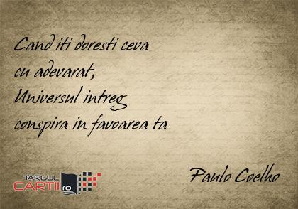 Cand iti doresti ceva  cu adevarat,  Universul intreg  conspira in favoarea ta                                     Paulo Coelho