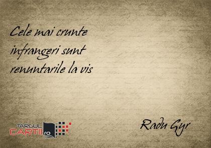 Cele mai crunte  infrangeri sunt  renuntarile la vis                                        Radu Gyr