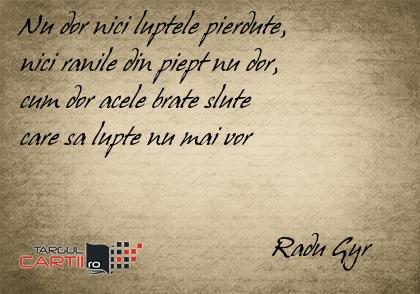 Nu dor nici luptele pierdute, nici ranile din piept nu dor, cum dor acele brate slute care sa lupte nu mai vor                                        Radu Gyr