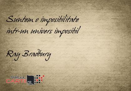 Suntem o imposibilitate  intr-un univers imposibil  Ray Bradbury