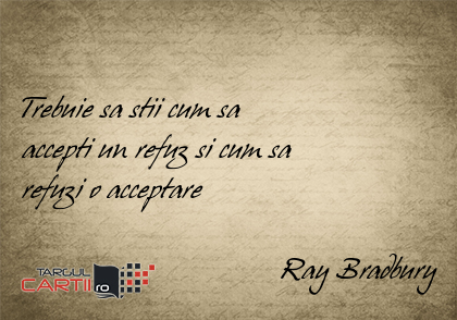 Trebuie sa stii cum sa  accepti un refuz si cum sa  refuzi o acceptare                                    Ray Bradbury