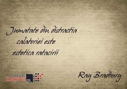 Jumatate din distractia       calatoriei este     estetica ratacirii                                    Ray Bradbury