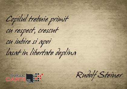Copilul trebuie primit  cu respect, crescut  cu iubire si apoi  lasat in libertate deplina                                   Rudolf Steiner