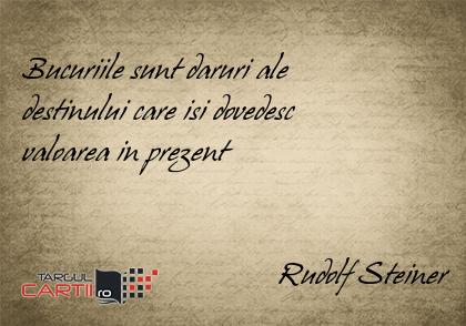 Bucuriile sunt daruri ale  destinului care isi dovedesc  valoarea in prezent                                     Rudolf Steiner