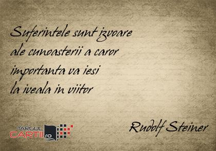 Suferintele sunt izvoare  ale cunoasterii a caror  importanta va iesi  la iveala in viitor                                    Rudolf Steiner