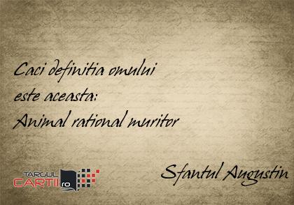 Caci definitia omului  este aceasta:  Animal rational muritor                                Sfantul Augustin