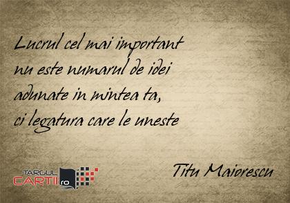 Lucrul cel mai important  nu este numarul de idei  adunate in mintea ta,  ci legatura care le uneste                                   Titu Maiorescu