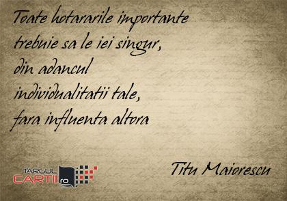 Toate hotararile importante  trebuie sa le iei singur,  din adancul  individualitatii tale,  fara influenta altora                                   Titu Maiorescu