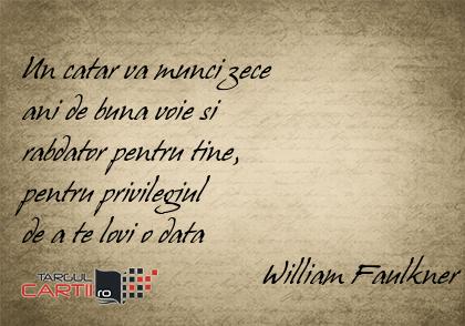 Un catar va munci zece  ani de buna voie si  rabdator pentru tine,  pentru privilegiul  de a te lovi o data                                William Faulkner