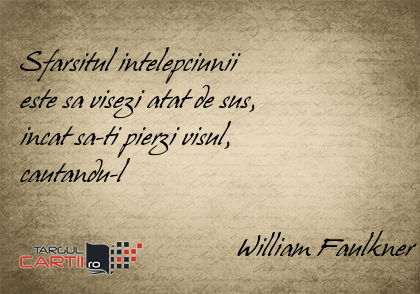 Sfarsitul intelepciunii  este sa visezi atat de sus,  incat sa-ti pierzi visul,  cautandu-l                                 William Faulkner