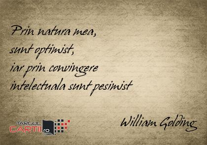 Prin natura mea,  sunt optimist,  iar prin convingere  intelectuala sunt pesimist                                  William Golding