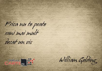 Frica nu te poate  rani mai mult  decat un vis                                  William Golding