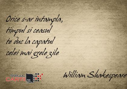 Orice s-ar intampla,  timpul si ceasul  te duc la capatul  celei mai grele zile                             William Shakespeare