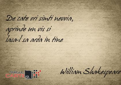 De cate ori simti nevoia,  aprinde un vis si  lasa-l sa arda in tine                              William Shakespeare