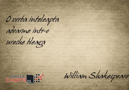 O vorba inteleapta  adoarme intr-o  ureche bleaga                              William Shakespeare