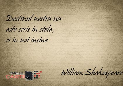 Destinul nostru nu  este scris in stele,  ci in noi insine                              William Shakespeare